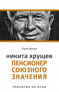 Сергей Хрущев -Никита Хрущев. Пенсионер союзного значения
