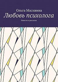 Ольга Масквина -Любовь психолога. Повести и рассказы