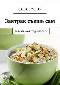 Саша Смелая -Завтрак съешьсам. 30завтраков отдиетолога