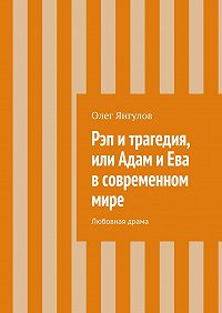 Олег Янгулов - Рэп и трагедия, или Адам и Ева в современном мире. Любовная драма