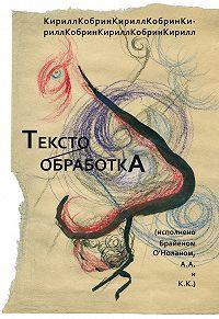 Кирилл Кобрин -Текстообработка (Исполнено Брайеном О'Ноланом, А.А и К.К.)