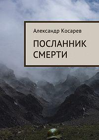 Александр Косарев, Александр Косарев - Посланник смерти