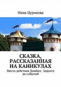 Инна Цурикова -Сказка, рассказанная наканикулах. Место действия Донбасс. Задолго дособытий