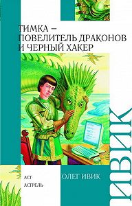 Олег Ивик - Тимка – Повелитель Драконов и Черный Хакер