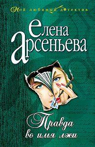 Елена Арсеньева - Правда во имя лжи