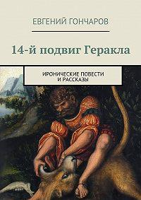 Евгений Гончаров -14-й подвиг Геракла. Иронические повести ирассказы