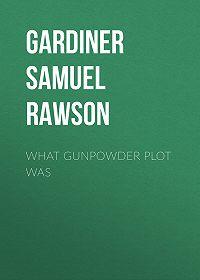 Samuel Gardiner -What Gunpowder Plot Was