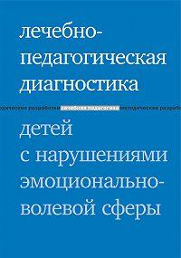 Елена Вячеславовна Моржина -Лечебно-педагогическая диагностика детей с нарушениями эмоционально-волевой сферы