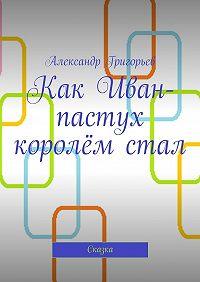 Александр Григорьев -Как Иван-пастух королём стал. Сказка