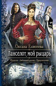 Оксана Елисеева -Ланселот, мой рыцарь