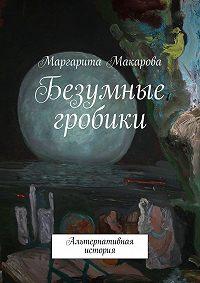Маргарита Макарова -Безумные гробики. Альтернативная история