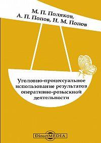 Николай Попов -Уголовно-процессуальное использование результатов оперативно-розыскной деятельности