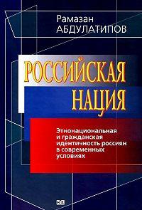 Рамазан Абдулатипов -Российская нация. Этнонациональная и гражданская идентичность россиян в современных условиях