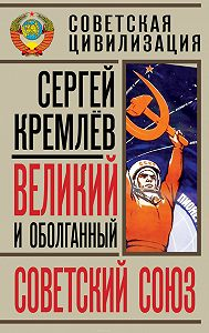 Сергей  Кремлев -Великий и оболганный Советский Союз. 22 антимифа о Советской цивилизации
