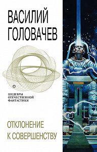 Василий Головачев - Отклонение к совершенству