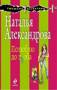 Наталья Александрова -Полюблю до гроба