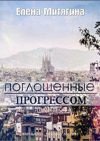 Елена Митягина -Поглощенные прогрессом