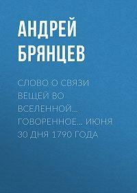 Андрей Брянцев -Слово о связи вещей во вселенной… говоренное… июня 30 дня 1790 года