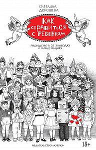 Светлана Дорошева -Как справиться с ребенком. Руководство в 22 эпизодах и иллюстрациях