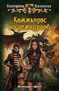 Екатерина Казакова -Коммандос из демиургов