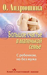 Ольга Андрюшина - Большое счастье в маленькой семье. С ребенком, но без мужа