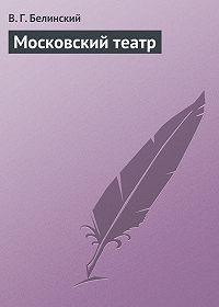 В. Г. Белинский - Московский театр