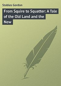 Gordon Stables -From Squire to Squatter: A Tale of the Old Land and the New