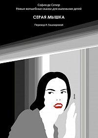 София Сегюр -Серая мышка. Новые волшебные сказки для маленьких детей