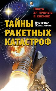 Александр Железняков -Тайны ракетных катастроф. Плата за прорыв в космос