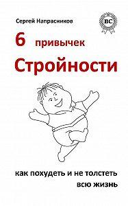 Сергей Напрасников -6 привычек стройности. Как похудеть и не толстеть всю жизнь