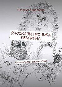Наталья Савельева -Рассказы про Ежа Яблокина. Часть первая, деревенская