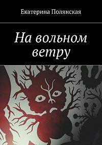 Екатерина Полянская -На вольном ветру