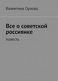 Валентина Орлова -Все осоветской россиянке. повесть