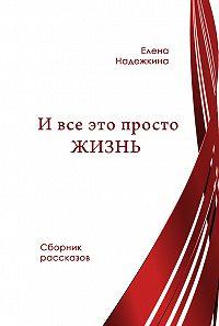 Елена Надежкина - И всё это просто Жизнь (сборник)