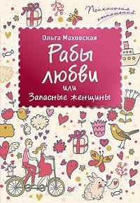 Ольга Ивановна Маховская - Рабы любви, или Запасные женщины