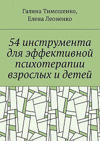 Галина Валентиновна Тимошенко -54 инструмента дляэффективной психотерапии взрослых идетей
