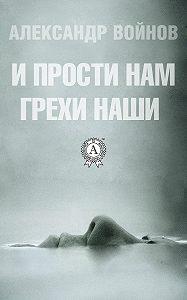Александр Войнов -И прости нам грехи наши
