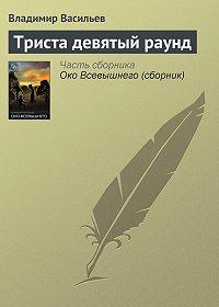 Владимир Васильев - Триста девятый раунд