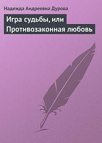 Надежда Дурова -Игра судьбы, или Противозаконная любовь