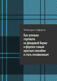 Теймураз Сафаров -Как успешно торговать нафондовой бирже иФорексе самым простым способом истать независимым