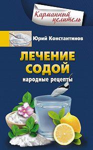 Юрий Константинов -Лечение содой. Народные рецепты