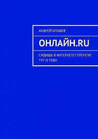 Андрей Игошев -Онлайн.ru. Сидишь вИнтернете? Прочти! Тут отебе!
