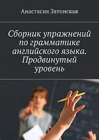 Анастасия Затонская -Сборник упражнений по грамматике английского языка. Продвинутый уровень