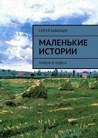 Сергей Бабинцев -Маленькие истории. Поверь вчудеса