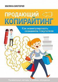 Виктория Жилина -Продающий копирайтинг. Как манипулировать сознанием покупателя