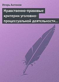 Игорь Антонов - Нравственно-правовые критерии уголовно-процессуальной деятельности следователей