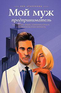 Яна Агарунова -Мой муж – предприниматель. Как создать семью, сохранить страсть и реализоваться как личность