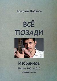 Аркадий Кобяков -Всё позади. Избранное. Песни 2002—2015