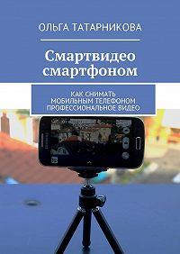 Ольга Татарникова - Смартвидео смартфоном