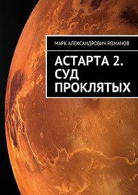 Марк Романов -Астарта 2. Суд Проклятых